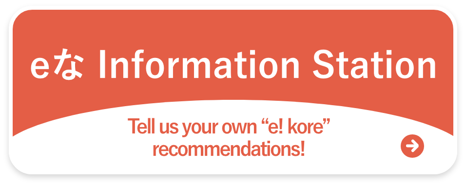 "eな Information Station. Tell us your own""e! Kore""recommendations!"